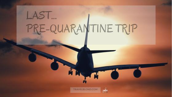 last pre quarantine trip